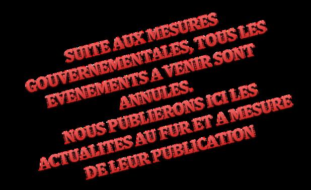 SUITE AUX MESURES GOUVERNEMENTALES, TOUS LES EVENEMENTS A VENIR SONT ANNULES. NOUS PUBLIERONS ICI LES ACTUALITES AU FUR ET A MESURE DE LEUR PUBLICATION